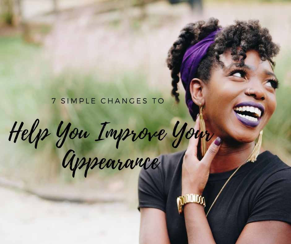 7 Simple Changes to Help You Improve Your Appearance
